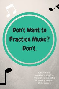 Killer Harmony | Don't Want to Practice Music? Don't | There are somethings that we just have to suffer through, music, especially if it is not your major, should be fun. Don't force yourself to practice if it will only lead to stress and frustration. Music should be enjoyable.